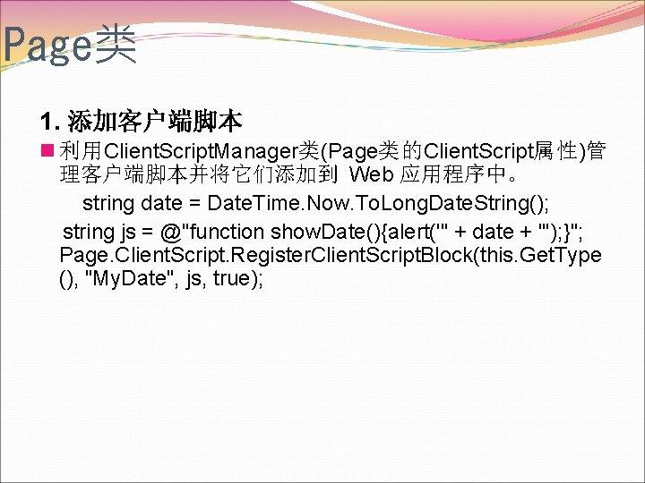 Page类 1. 添加客户端脚本 n 利用Client. Script. Manager类(Page类的Client. Script属性)管 理客户端脚本并将它们添加到 Web 应用程序中。 string date =