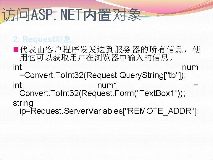 访问ASP. NET内置对象 2. Request对象 n代表由客户程序发发送到服务器的所有信息,使 用它可以获取用户在浏览器中输入的信息。 int num =Convert. To. Int 32(Request. Query. String[