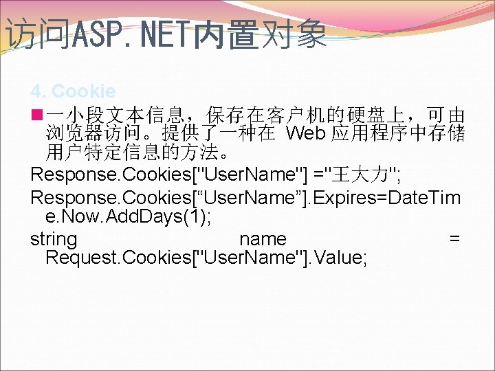 访问ASP. NET内置对象 4. Cookie n一小段文本信息,保存在客户机的硬盘上,可由 浏览器访问。提供了一种在 Web 应用程序中存储 用户特定信息的方法。 Response. Cookies[