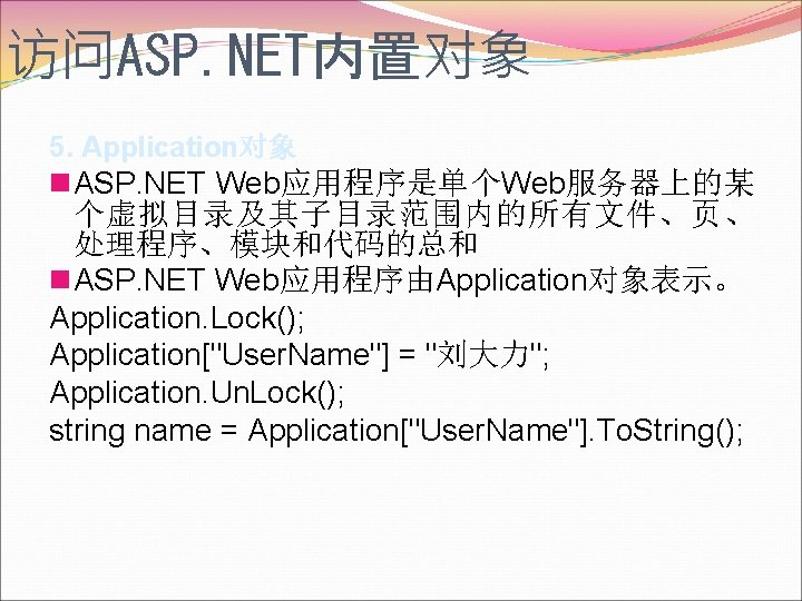 访问ASP. NET内置对象 5. Application对象 n. ASP. NET Web应用程序是单个Web服务器上的某 个虚拟目录及其子目录范围内的所有文件、页、 处理程序、模块和代码的总和 n. ASP. NET Web应用程序由Application对象表示。