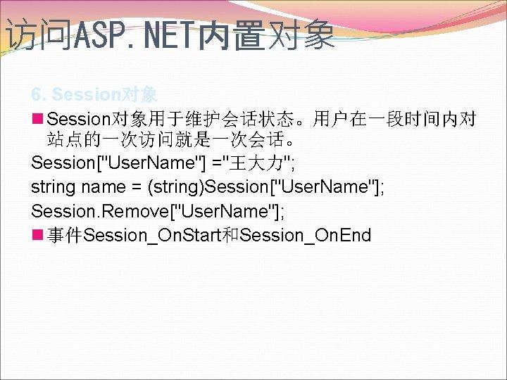 访问ASP. NET内置对象 6. Session对象 n Session对象用于维护会话状态。用户在一段时间内对 站点的一次访问就是一次会话。 Session[