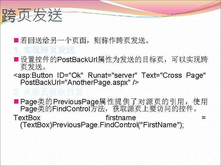跨页发送 n 若回送给另一个页面,则称作跨页发送。 1. 实现跨页发送 n 设置控件的Post. Back. Url属性为发送的目标页,可以实现跨 页发送。 <asp: Button ID=
