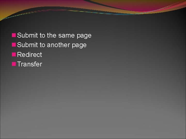 n Submit to the same page n Submit to another page n Redirect n