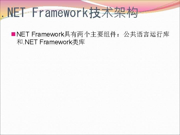 . NET Framework技术架构 n NET Framework具有两个主要组件:公共语言运行库 和. NET Framework类库