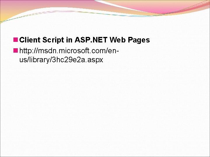 n Client Script in ASP. NET Web Pages n http: //msdn. microsoft. com/enus/library/3 hc