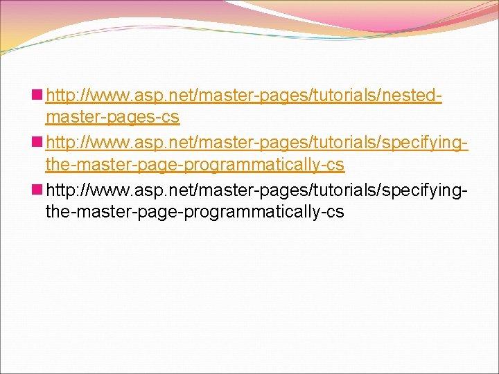 n http: //www. asp. net/master-pages/tutorials/nestedmaster-pages-cs n http: //www. asp. net/master-pages/tutorials/specifyingthe-master-page-programmatically-cs