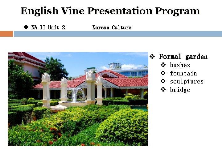 English Vine Presentation Program u NA II Unit 2 Korean Culture v Formal garden