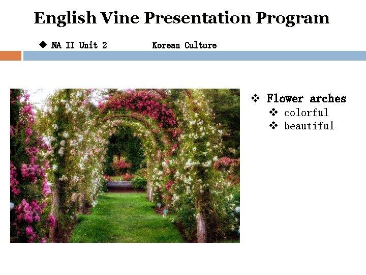 English Vine Presentation Program u NA II Unit 2 Korean Culture v Flower arches
