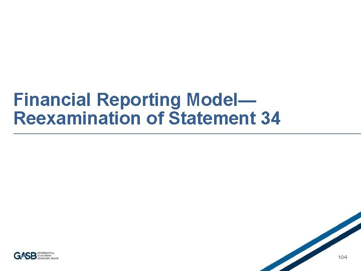 Financial Reporting Model— Reexamination of Statement 34 104