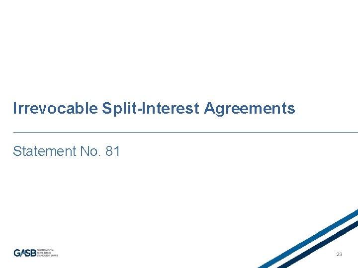 Irrevocable Split-Interest Agreements Statement No. 81 23