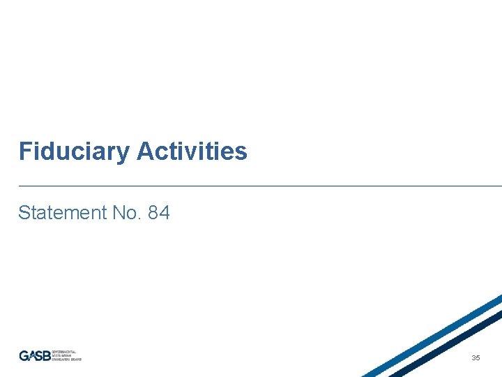 Fiduciary Activities Statement No. 84 35