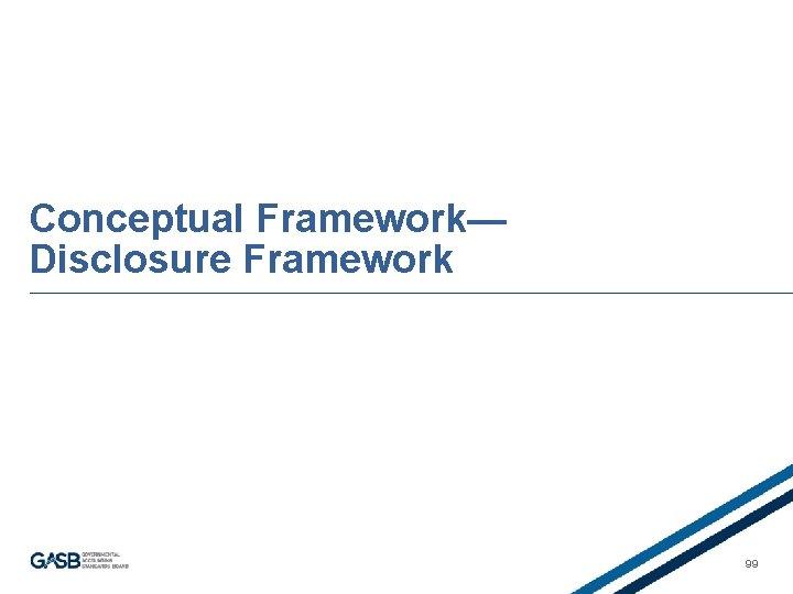 Conceptual Framework— Disclosure Framework 99