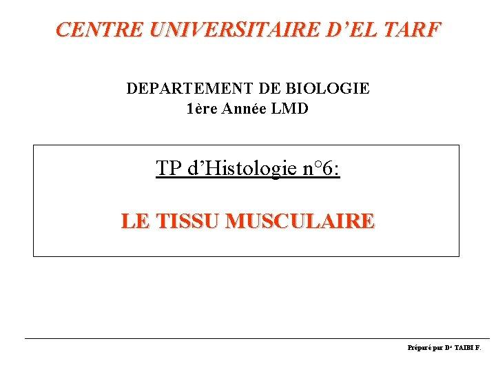 CENTRE UNIVERSITAIRE D'EL TARF DEPARTEMENT DE BIOLOGIE 1ère Année LMD TP d'Histologie n° 6: