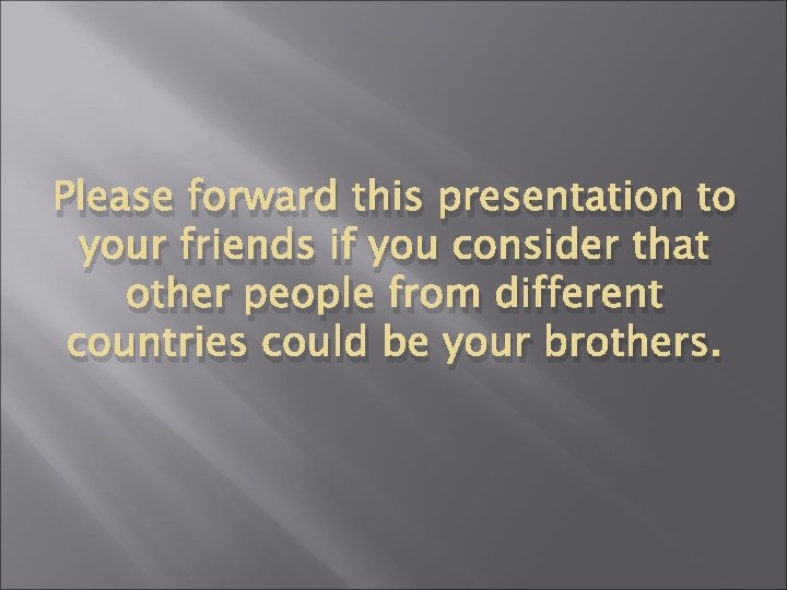 Please forward this presentation to your friends if you consider that other people from