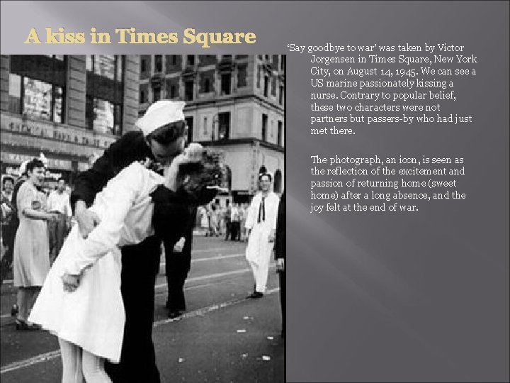 A kiss in Times Square 'Say goodbye to war' was taken by Victor Jorgensen