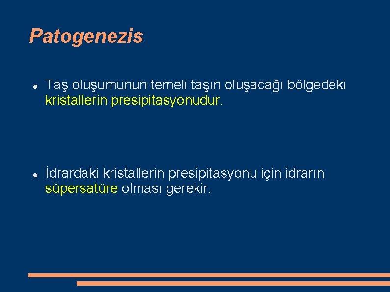 Patogenezis Taş oluşumunun temeli taşın oluşacağı bölgedeki kristallerin presipitasyonudur. İdrardaki kristallerin presipitasyonu için idrarın