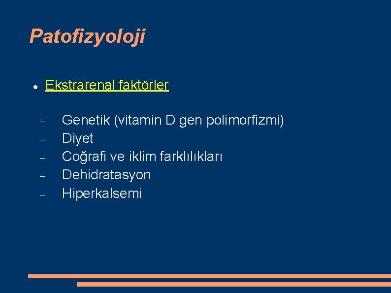 Patofizyoloji Ekstrarenal faktörler Genetik (vitamin D gen polimorfizmi) Diyet Coğrafi ve iklim farklılıkları Dehidratasyon