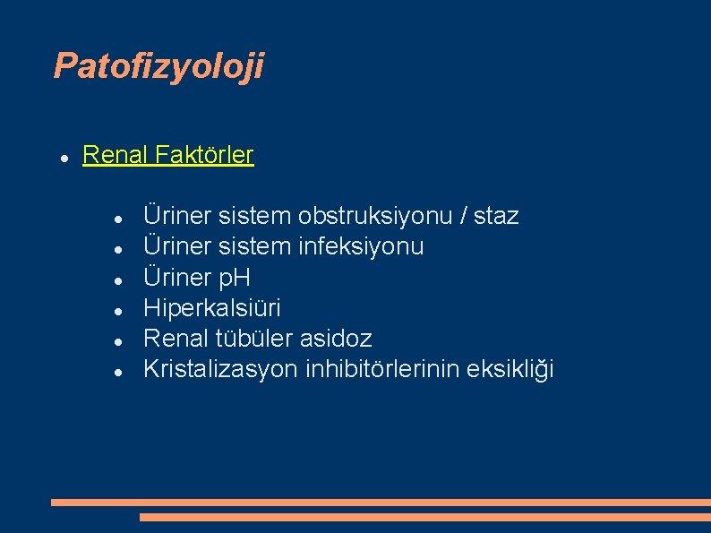 Patofizyoloji Renal Faktörler Üriner sistem obstruksiyonu / staz Üriner sistem infeksiyonu Üriner p. H