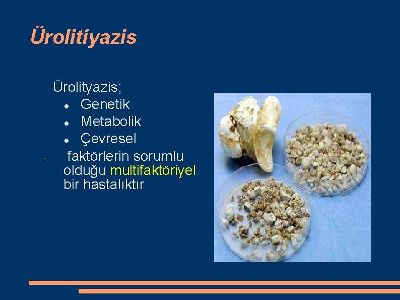 Ürolitiyazis Ürolityazis; Genetik Metabolik Çevresel faktörlerin sorumlu olduğu multifaktöriyel bir hastalıktır