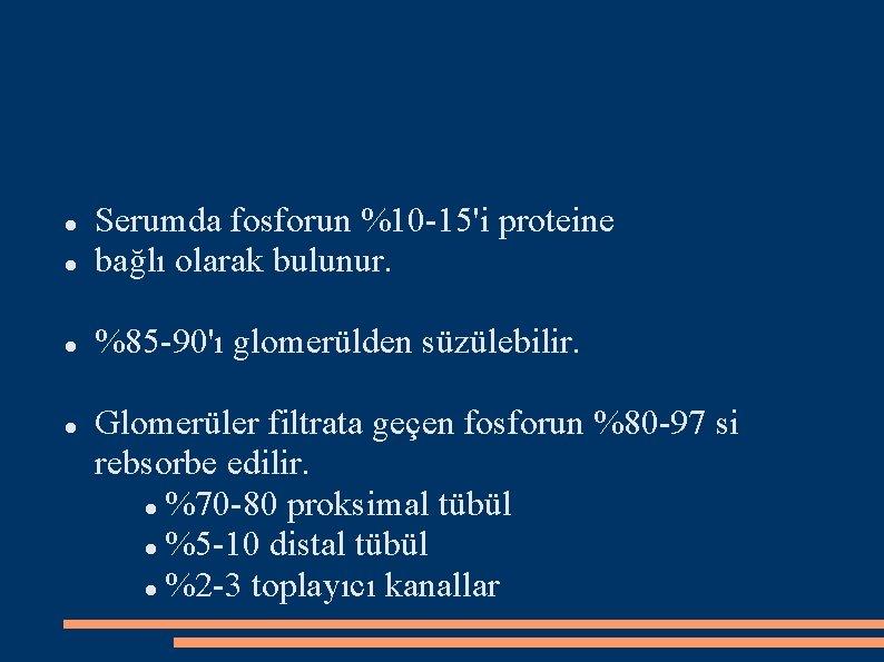Serumda fosforun %10 -15'i proteine bağlı olarak bulunur. %85 -90'ı glomerülden süzülebilir. Glomerüler