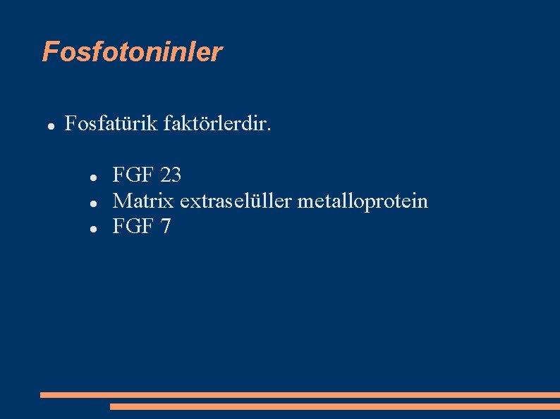 Fosfotoninler Fosfatürik faktörlerdir. FGF 23 Matrix extraselüller metalloprotein FGF 7