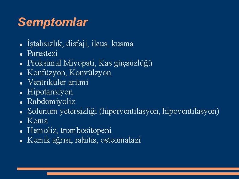 Semptomlar İştahsızlık, disfaji, ileus, kusma Parestezi Proksimal Miyopati, Kas güçsüzlüğü Konfüzyon, Konvülzyon Ventriküler aritmi
