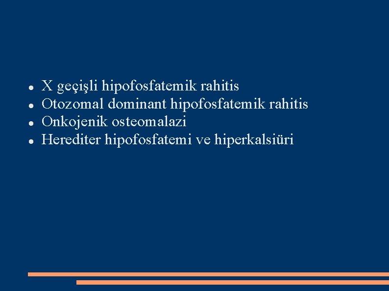 X geçişli hipofosfatemik rahitis Otozomal dominant hipofosfatemik rahitis Onkojenik osteomalazi Herediter hipofosfatemi ve
