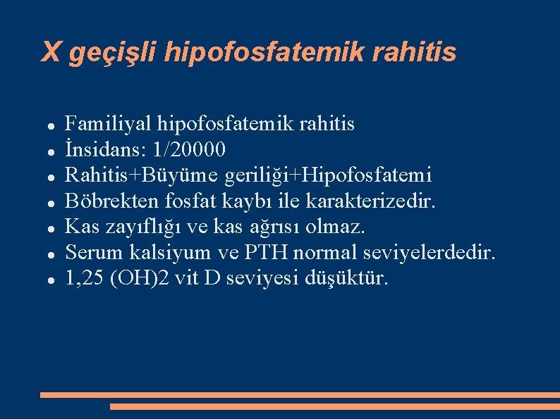 X geçişli hipofosfatemik rahitis Familiyal hipofosfatemik rahitis İnsidans: 1/20000 Rahitis+Büyüme geriliği+Hipofosfatemi Böbrekten fosfat kaybı