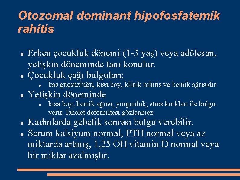 Otozomal dominant hipofosfatemik rahitis Erken çocukluk dönemi (1 -3 yaş) veya adölesan, yetişkin döneminde