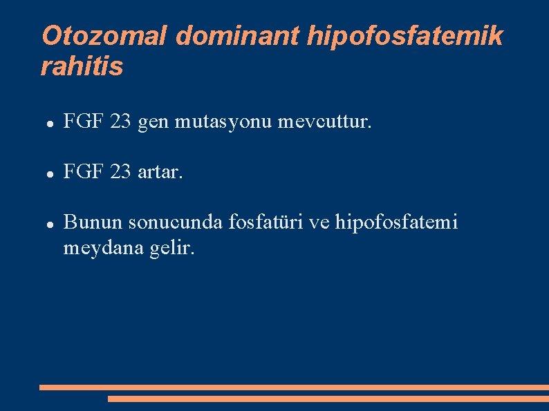 Otozomal dominant hipofosfatemik rahitis FGF 23 gen mutasyonu mevcuttur. FGF 23 artar. Bunun sonucunda