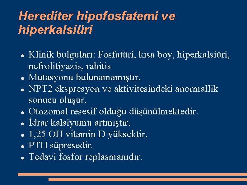 Herediter hipofosfatemi ve hiperkalsiüri Klinik bulguları: Fosfatüri, kısa boy, hiperkalsiüri, nefrolitiyazis, rahitis Mutasyonu bulunamamıştır.
