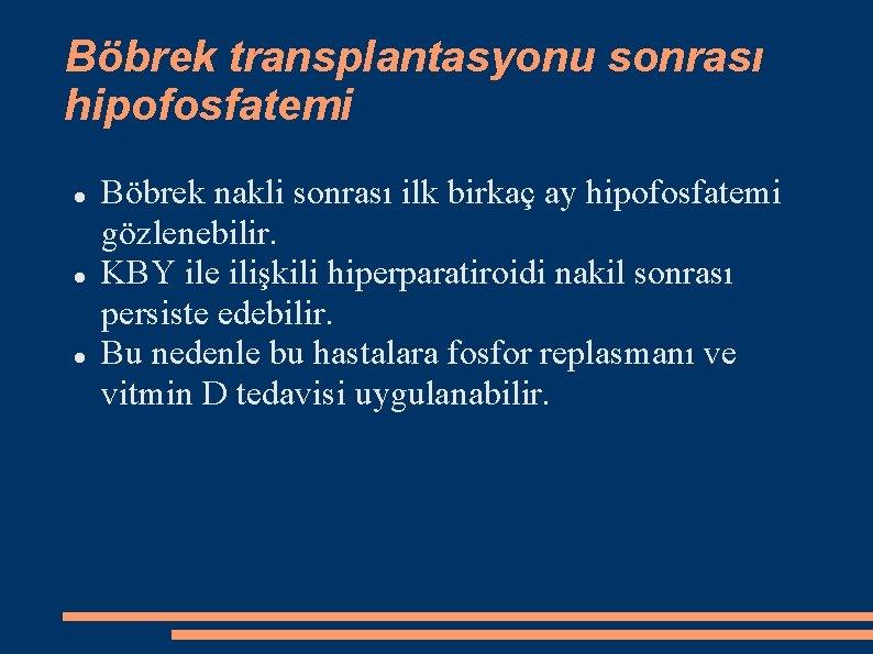 Böbrek transplantasyonu sonrası hipofosfatemi Böbrek nakli sonrası ilk birkaç ay hipofosfatemi gözlenebilir. KBY ile