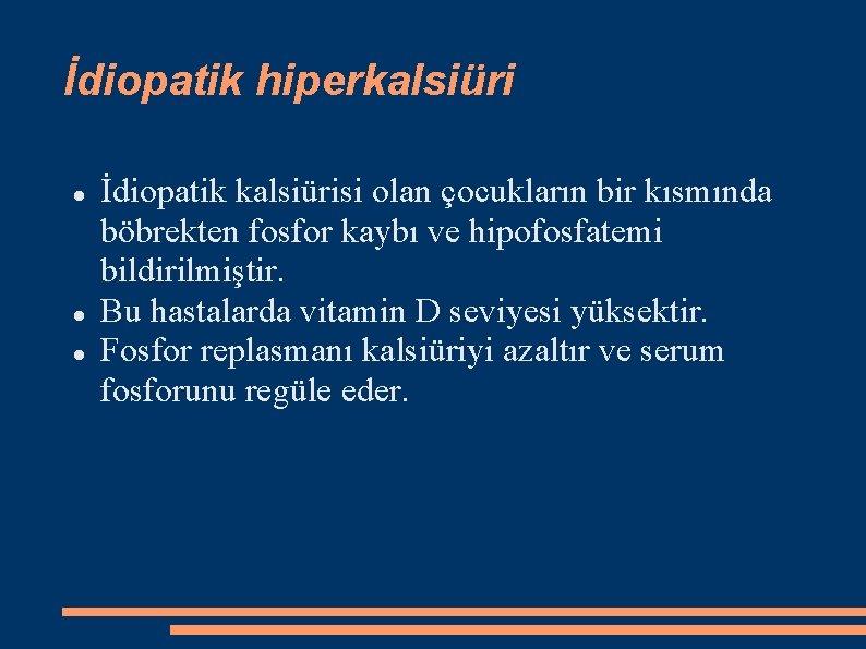 İdiopatik hiperkalsiüri İdiopatik kalsiürisi olan çocukların bir kısmında böbrekten fosfor kaybı ve hipofosfatemi bildirilmiştir.