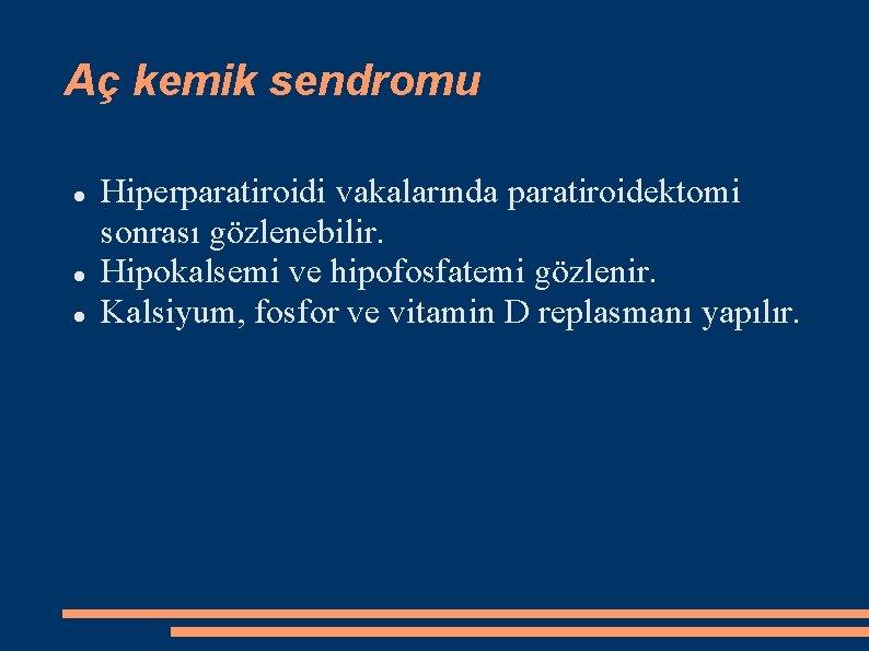 Aç kemik sendromu Hiperparatiroidi vakalarında paratiroidektomi sonrası gözlenebilir. Hipokalsemi ve hipofosfatemi gözlenir. Kalsiyum, fosfor