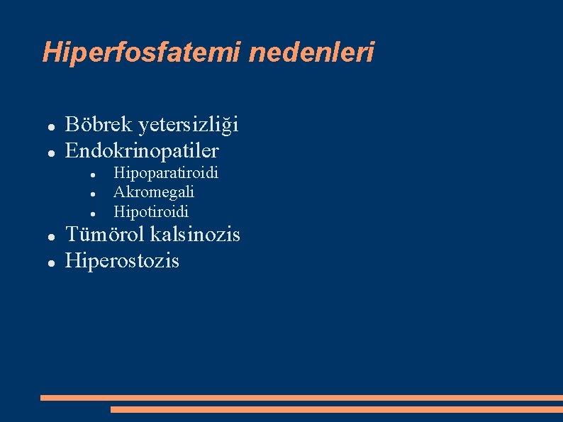 Hiperfosfatemi nedenleri Böbrek yetersizliği Endokrinopatiler Hipoparatiroidi Akromegali Hipotiroidi Tümörol kalsinozis Hiperostozis