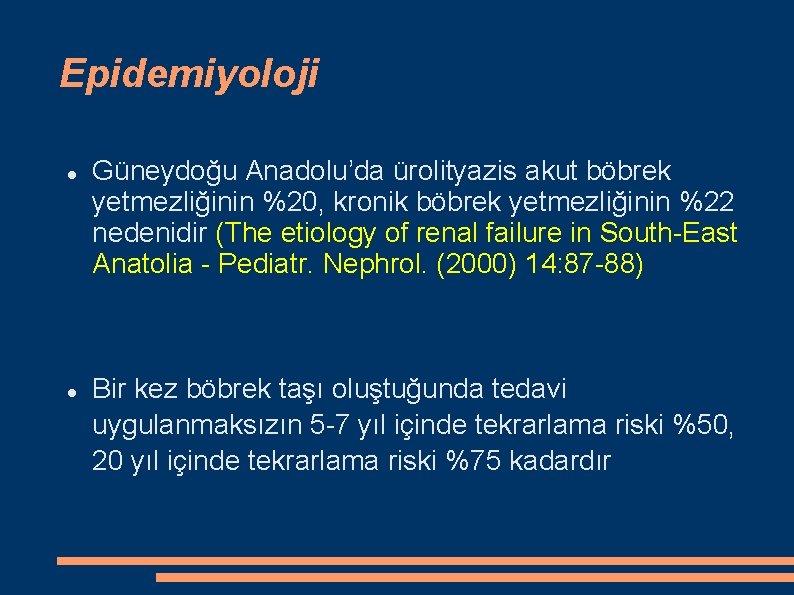 Epidemiyoloji Güneydoğu Anadolu'da ürolityazis akut böbrek yetmezliğinin %20, kronik böbrek yetmezliğinin %22 nedenidir (The