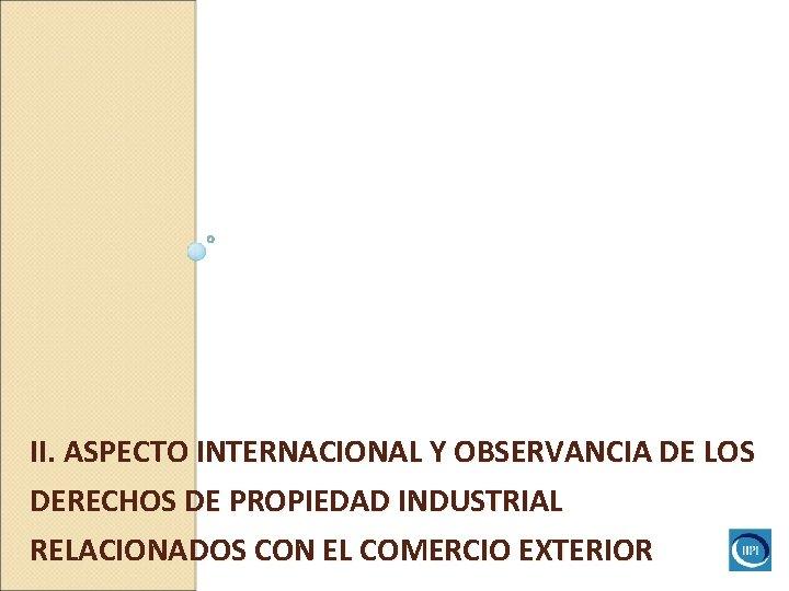 II. ASPECTO INTERNACIONAL Y OBSERVANCIA DE LOS DERECHOS DE PROPIEDAD INDUSTRIAL RELACIONADOS CON EL