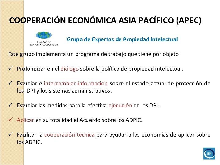 COOPERACIÓN ECONÓMICA ASIA PACÍFICO (APEC) Grupo de Expertos de Propiedad Intelectual Este grupo implementa