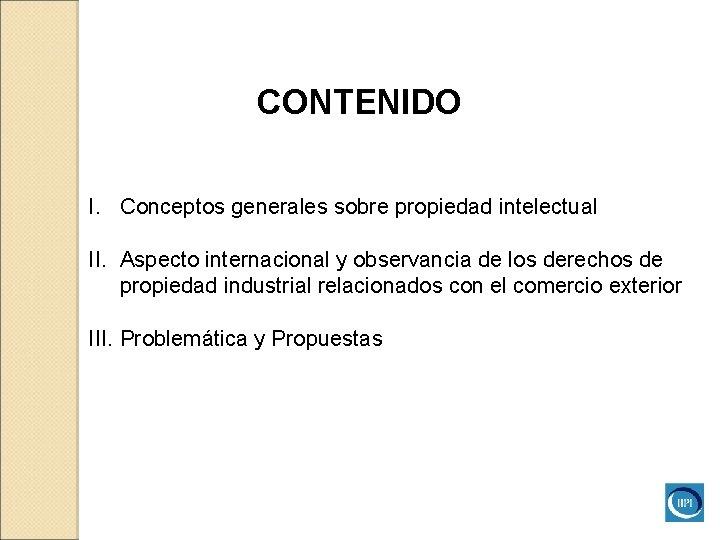 CONTENIDO I. Conceptos generales sobre propiedad intelectual II. Aspecto internacional y observancia de los