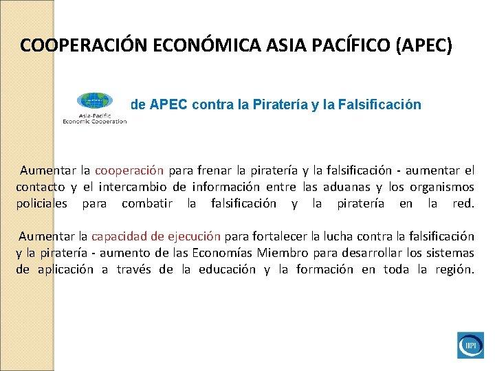 COOPERACIÓN ECONÓMICA ASIA PACÍFICO (APEC) Iniciativade APEC contra la Piratería y la Falsificación Aumentar