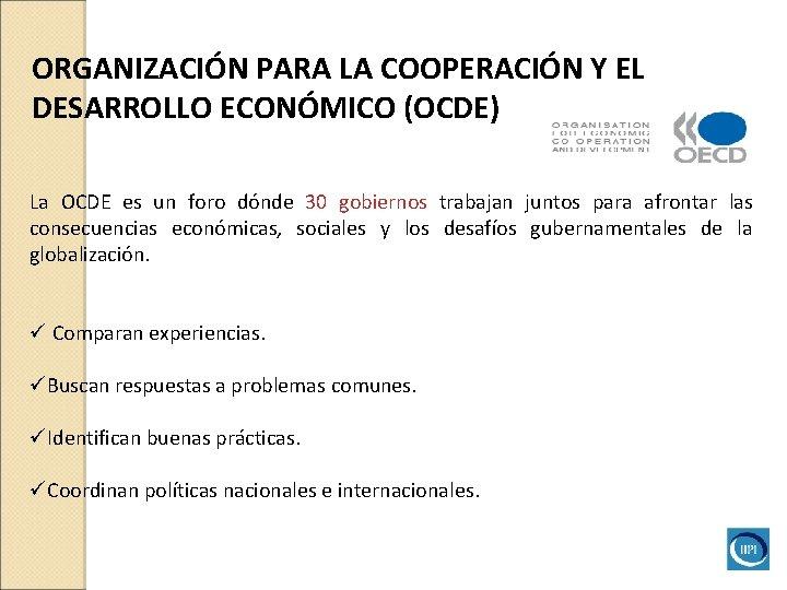 ORGANIZACIÓN PARA LA COOPERACIÓN Y EL DESARROLLO ECONÓMICO (OCDE) La OCDE es un foro