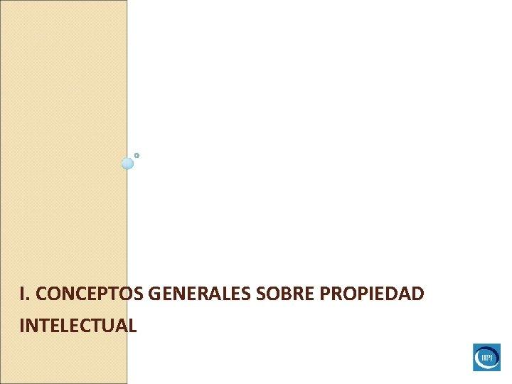 I. CONCEPTOS GENERALES SOBRE PROPIEDAD INTELECTUAL