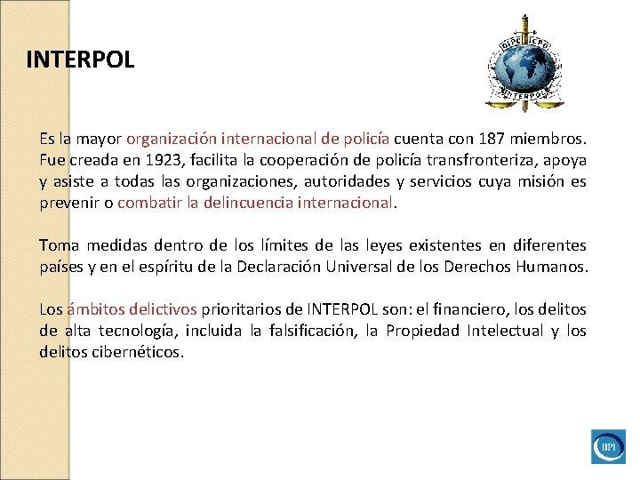 INTERPOL Es la mayor organización internacional de policía cuenta con 187 miembros. Fue creada