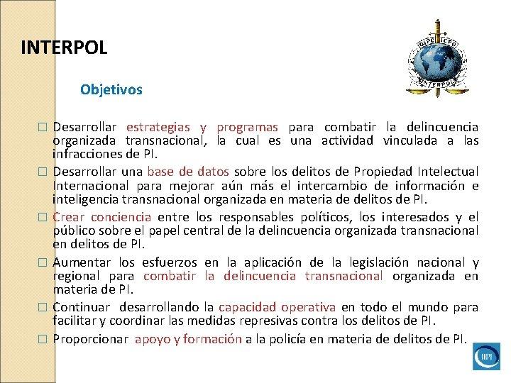 INTERPOL Objetivos Desarrollar estrategias y programas para combatir la delincuencia organizada transnacional, la cual