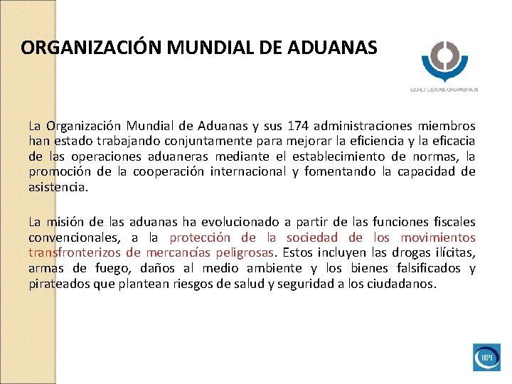 ORGANIZACIÓN MUNDIAL DE ADUANAS La Organización Mundial de Aduanas y sus 174 administraciones miembros