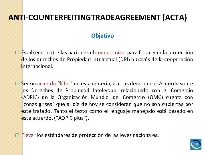 ANTI-COUNTERFEITINGTRADEAGREEMENT (ACTA) Objetivo � Establecer entre las naciones el compromiso para fortalecer la protección