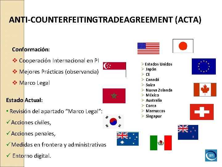ANTI-COUNTERFEITINGTRADEAGREEMENT (ACTA) Conformación: v Cooperación Internacional en PI v Mejores Prácticas (observancia) v Marco