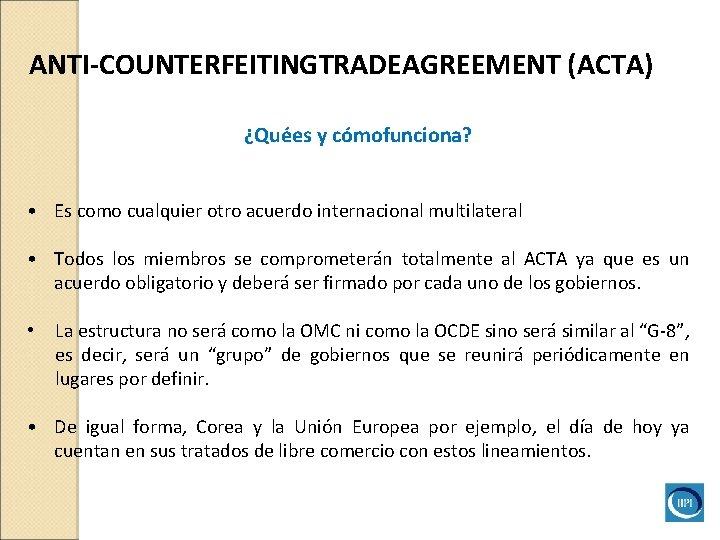 ANTI-COUNTERFEITINGTRADEAGREEMENT (ACTA) ¿Quées y cómofunciona? • Es como cualquier otro acuerdo internacional multilateral •