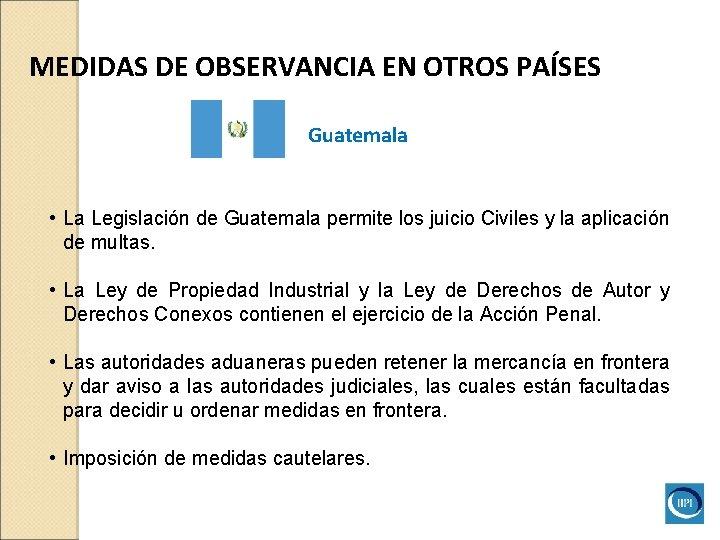 MEDIDAS DE OBSERVANCIA EN OTROS PAÍSES Guatemala • La Legislación de Guatemala permite los