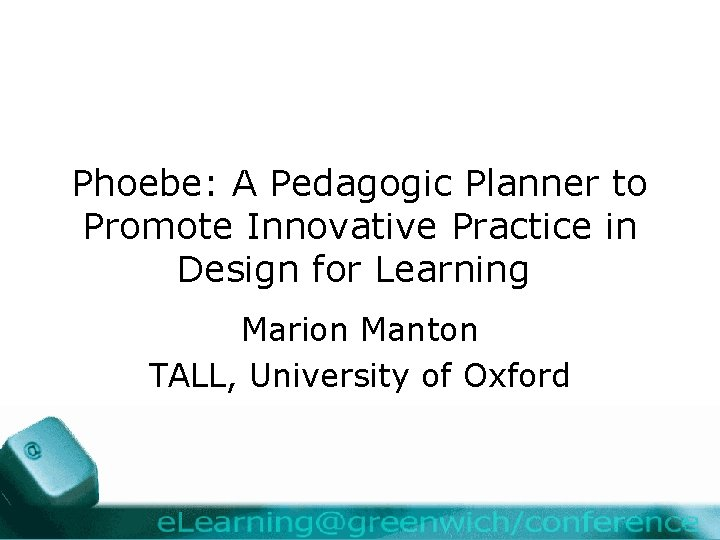 Phoebe: A Pedagogic Planner to Promote Innovative Practice in Design for Learning Marion Manton